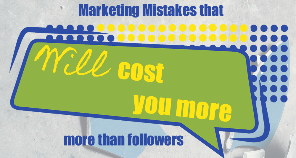 Marketing Mistakes That Will Cost You More Than Followers