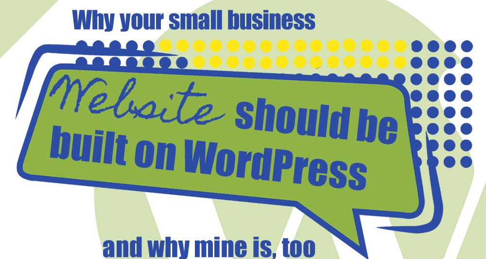 Why Your Small Business Website Should Be Built On WordPress